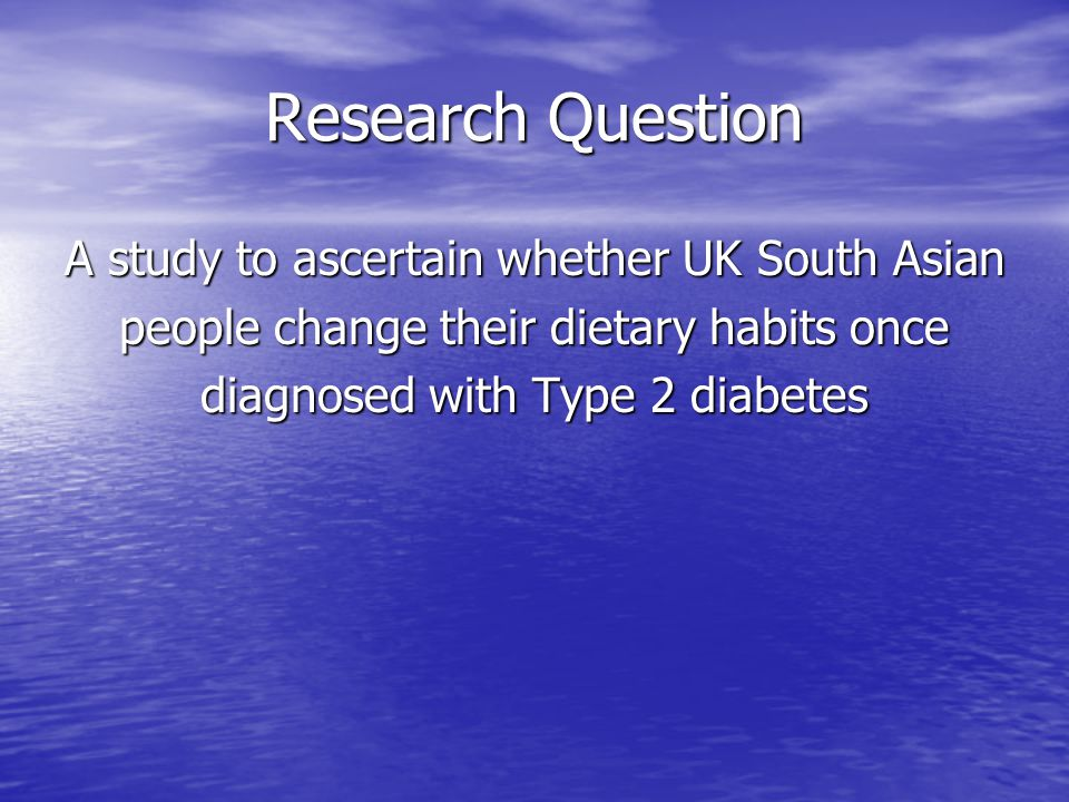 Research Question A study to ascertain whether UK South Asian people change their dietary habits once diagnosed with Type 2 diabetes