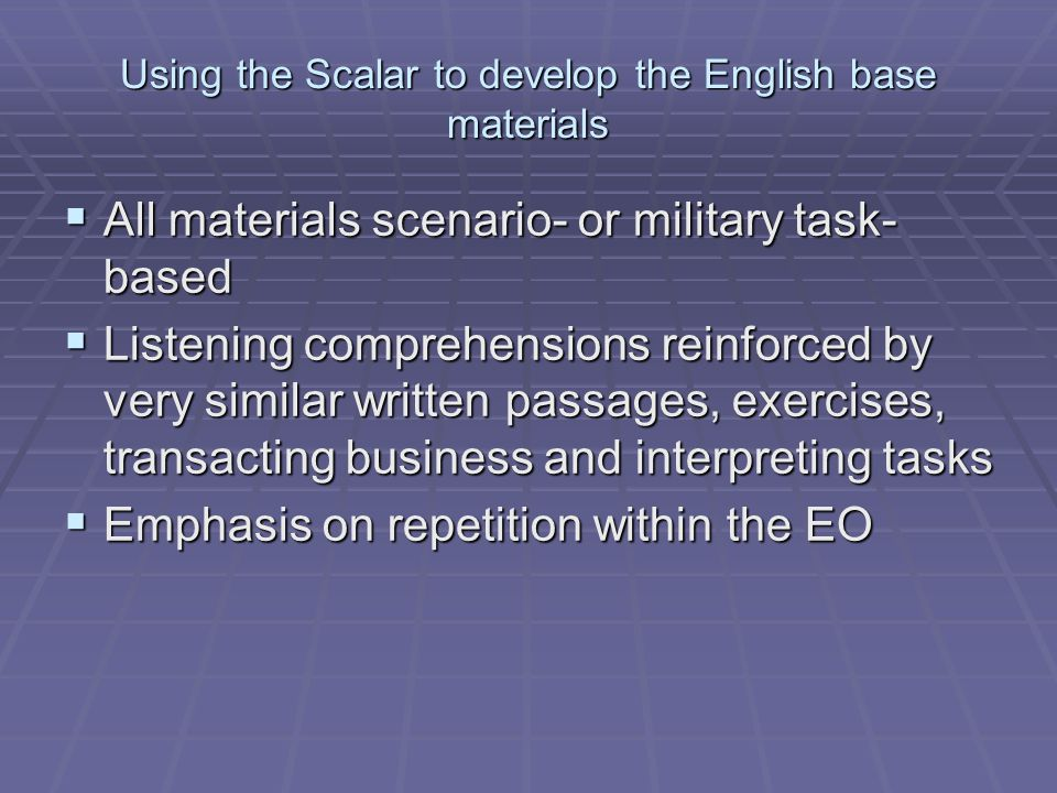 Using the Scalar to develop the English base materials  All materials scenario- or military task- based  Listening comprehensions reinforced by very similar written passages, exercises, transacting business and interpreting tasks  Emphasis on repetition within the EO
