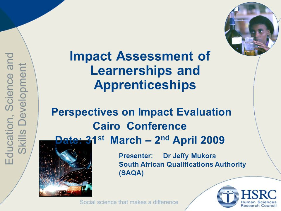 Impact Assessment of Learnerships and Apprenticeships Perspectives on Impact Evaluation Cairo Conference Date: 31 st March – 2 nd April 2009 Presenter:Dr Jeffy Mukora South African Qualifications Authority (SAQA)