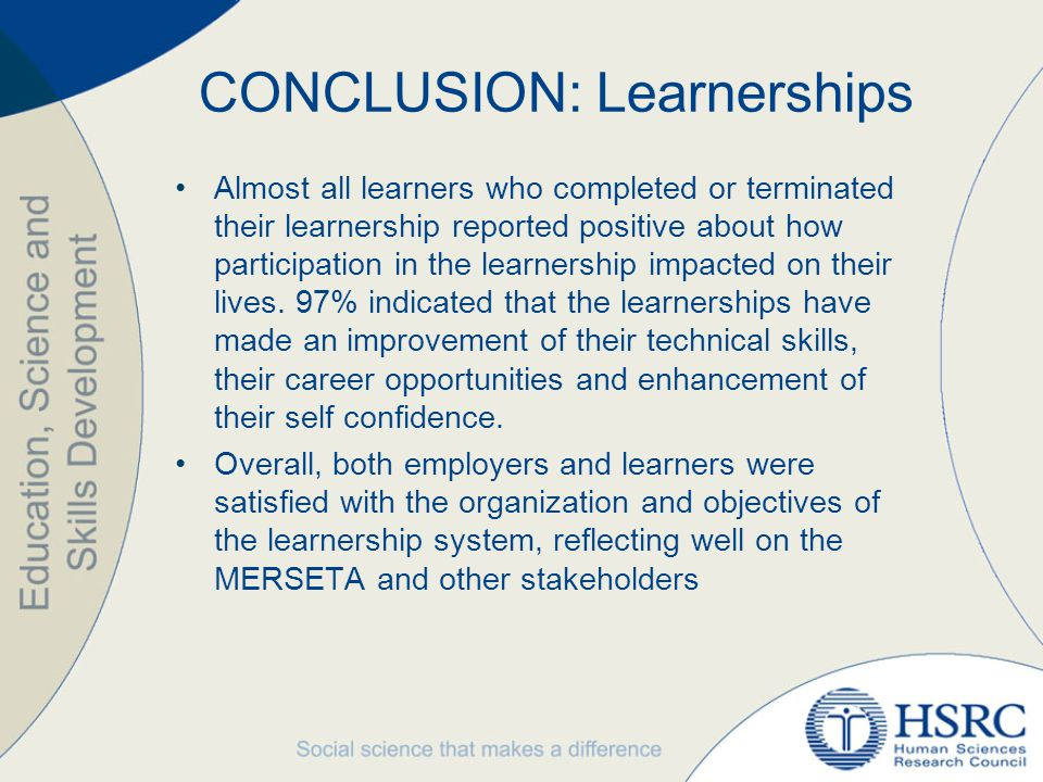CONCLUSION: Learnerships Almost all learners who completed or terminated their learnership reported positive about how participation in the learnership impacted on their lives.