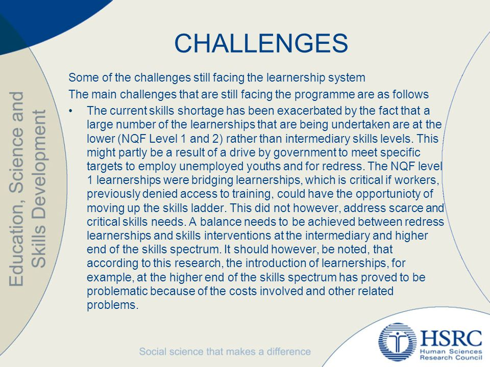CHALLENGES Some of the challenges still facing the learnership system The main challenges that are still facing the programme are as follows The current skills shortage has been exacerbated by the fact that a large number of the learnerships that are being undertaken are at the lower (NQF Level 1 and 2) rather than intermediary skills levels.