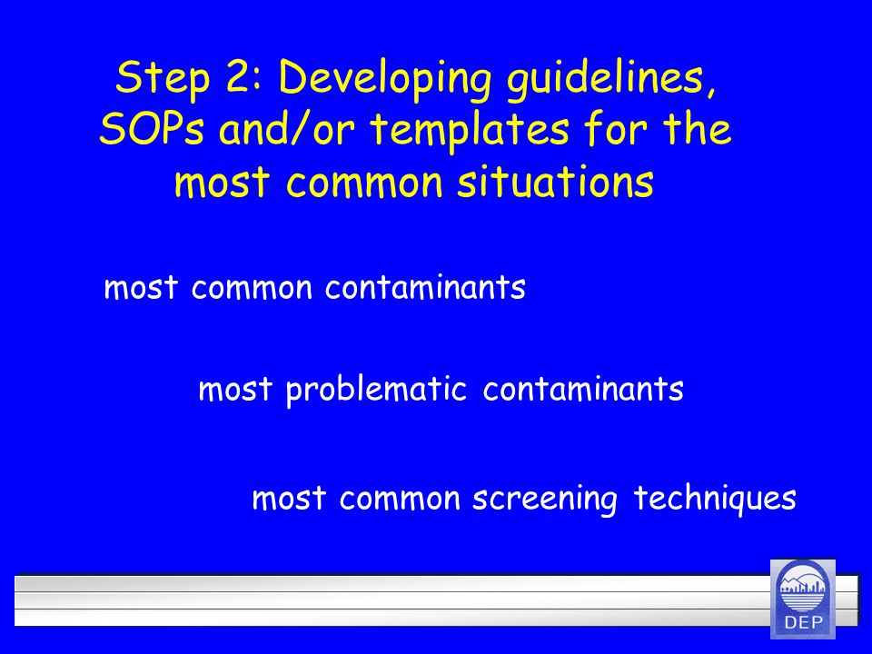 Step 2: Developing guidelines, SOPs and/or templates for the most common situations most common contaminants most common screening techniques most problematic contaminants
