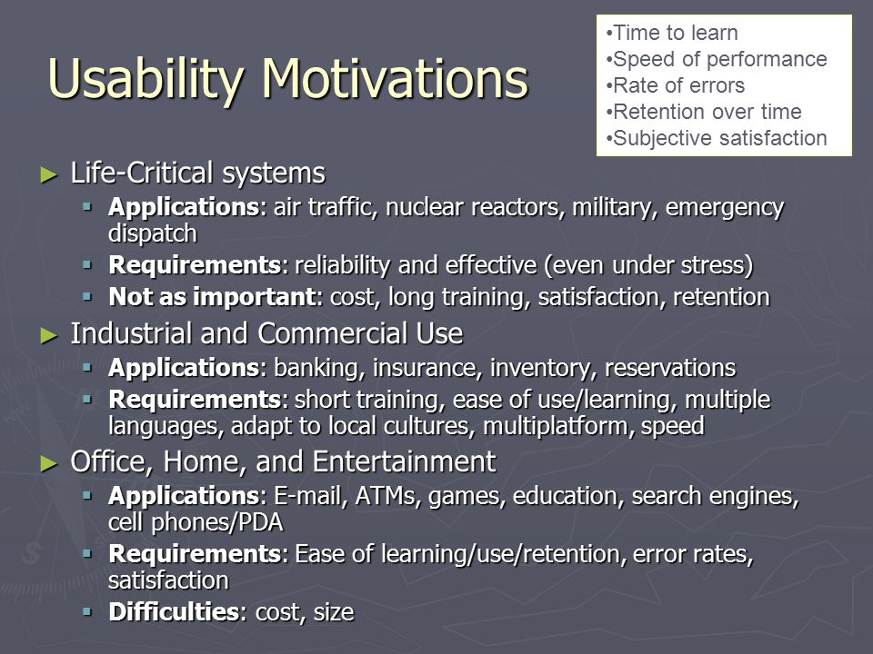 Usability Motivations ► Life-Critical systems  Applications: air traffic, nuclear reactors, military, emergency dispatch  Requirements: reliability and effective (even under stress)  Not as important: cost, long training, satisfaction, retention ► Industrial and Commercial Use  Applications: banking, insurance, inventory, reservations  Requirements: short training, ease of use/learning, multiple languages, adapt to local cultures, multiplatform, speed ► Office, Home, and Entertainment  Applications: E-mail, ATMs, games, education, search engines, cell phones/PDA  Requirements: Ease of learning/use/retention, error rates, satisfaction  Difficulties: cost, size Time to learn Speed of performance Rate of errors Retention over time Subjective satisfaction