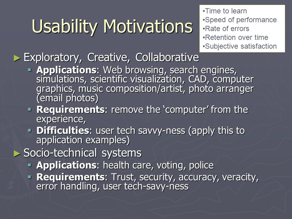 Usability Motivations ► Exploratory, Creative, Collaborative  Applications: Web browsing, search engines, simulations, scientific visualization, CAD, computer graphics, music composition/artist, photo arranger (email photos)  Requirements: remove the 'computer' from the experience,  Difficulties: user tech savvy-ness (apply this to application examples) ► Socio-technical systems  Applications: health care, voting, police  Requirements: Trust, security, accuracy, veracity, error handling, user tech-savy-ness Time to learn Speed of performance Rate of errors Retention over time Subjective satisfaction