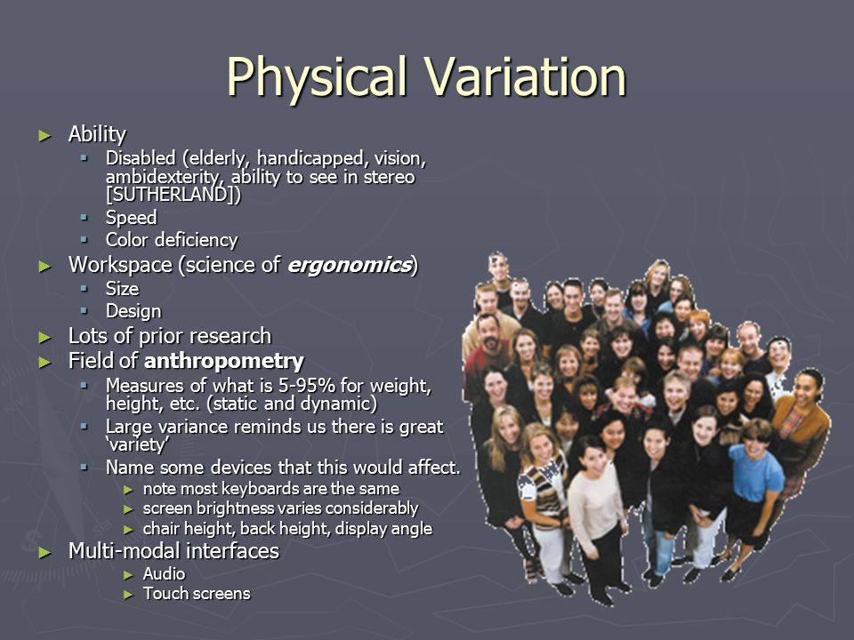 Physical Variation ► Ability  Disabled (elderly, handicapped, vision, ambidexterity, ability to see in stereo [SUTHERLAND])  Speed  Color deficiency ► Workspace (science of ergonomics)  Size  Design ► Lots of prior research ► Field of anthropometry  Measures of what is 5-95% for weight, height, etc.