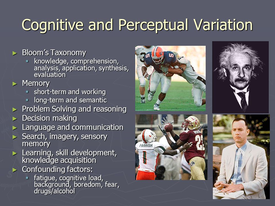 Cognitive and Perceptual Variation ► Bloom's Taxonomy  knowledge, comprehension, analysis, application, synthesis, evaluation ► Memory  short-term and working  long-term and semantic ► Problem Solving and reasoning ► Decision making ► Language and communication ► Search, imagery, sensory memory ► Learning, skill development, knowledge acquisition ► Confounding factors:  fatigue, cognitive load, background, boredom, fear, drugs/alcohol