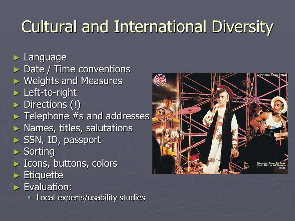 Cultural and International Diversity ► Language ► Date / Time conventions ► Weights and Measures ► Left-to-right ► Directions (!) ► Telephone #s and addresses ► Names, titles, salutations ► SSN, ID, passport ► Sorting ► Icons, buttons, colors ► Etiquette ► Evaluation:  Local experts/usability studies