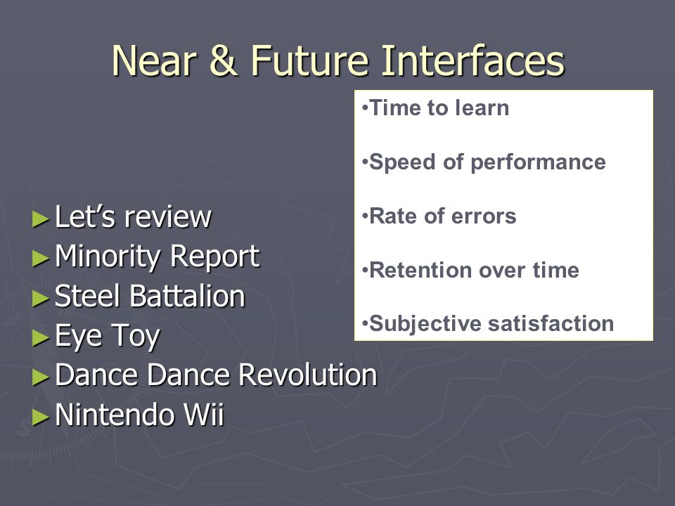 Near & Future Interfaces ► Let's review ► Minority Report ► Steel Battalion ► Eye Toy ► Dance Dance Revolution ► Nintendo Wii Time to learn Speed of performance Rate of errors Retention over time Subjective satisfaction
