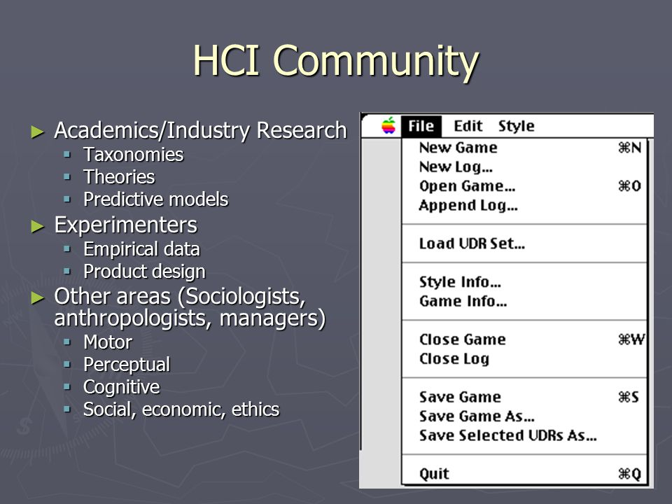 HCI Community ► Academics/Industry Research  Taxonomies  Theories  Predictive models ► Experimenters  Empirical data  Product design ► Other areas (Sociologists, anthropologists, managers)  Motor  Perceptual  Cognitive  Social, economic, ethics