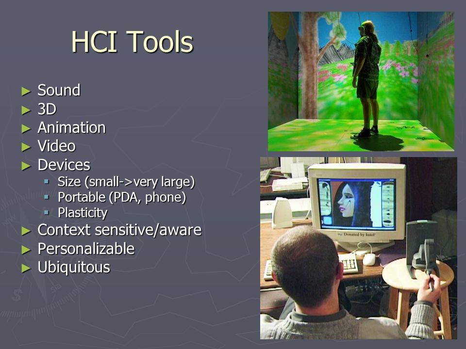 HCI Tools ► Sound ► 3D ► Animation ► Video ► Devices  Size (small->very large)  Portable (PDA, phone)  Plasticity ► Context sensitive/aware ► Personalizable ► Ubiquitous