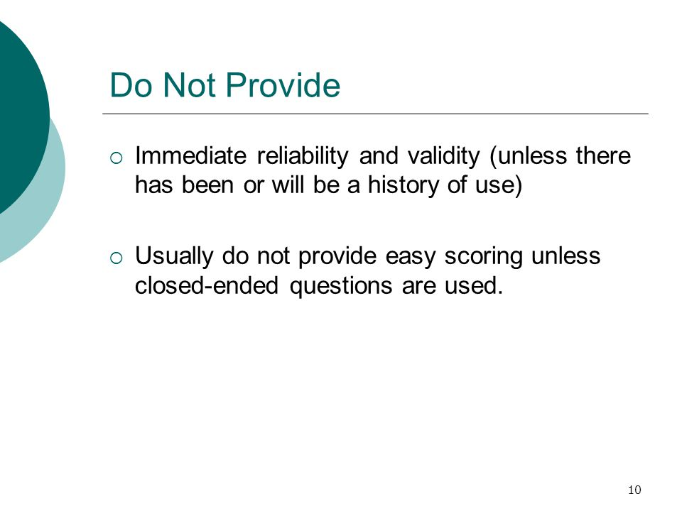 10 Do Not Provide  Immediate reliability and validity (unless there has been or will be a history of use)  Usually do not provide easy scoring unless closed-ended questions are used.