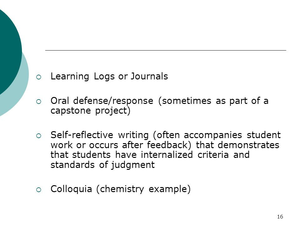 16  Learning Logs or Journals  Oral defense/response (sometimes as part of a capstone project)  Self-reflective writing (often accompanies student work or occurs after feedback) that demonstrates that students have internalized criteria and standards of judgment  Colloquia (chemistry example)