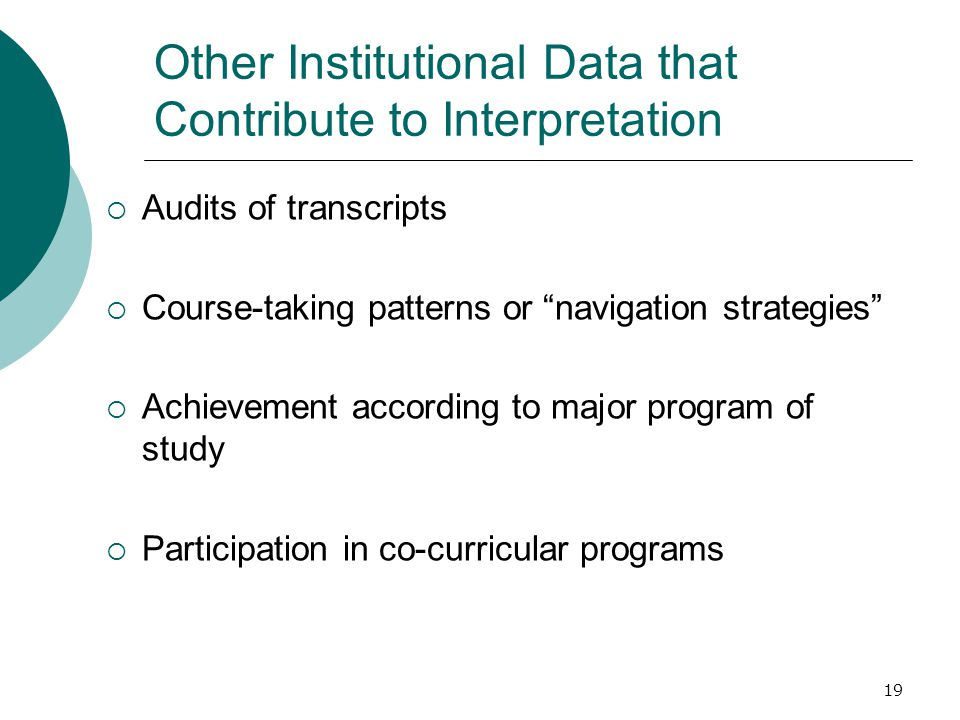 19 Other Institutional Data that Contribute to Interpretation  Audits of transcripts  Course-taking patterns or navigation strategies  Achievement according to major program of study  Participation in co-curricular programs
