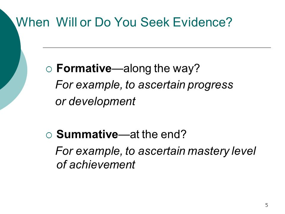 5 When Will or Do You Seek Evidence.  Formative—along the way.