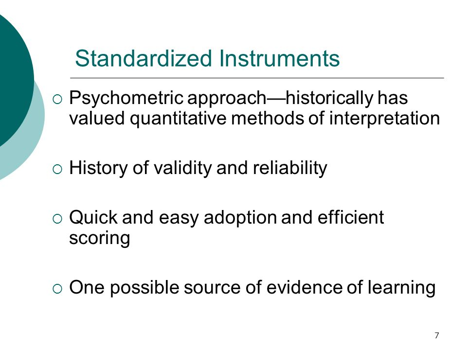 7 Standardized Instruments  Psychometric approach—historically has valued quantitative methods of interpretation  History of validity and reliability  Quick and easy adoption and efficient scoring  One possible source of evidence of learning