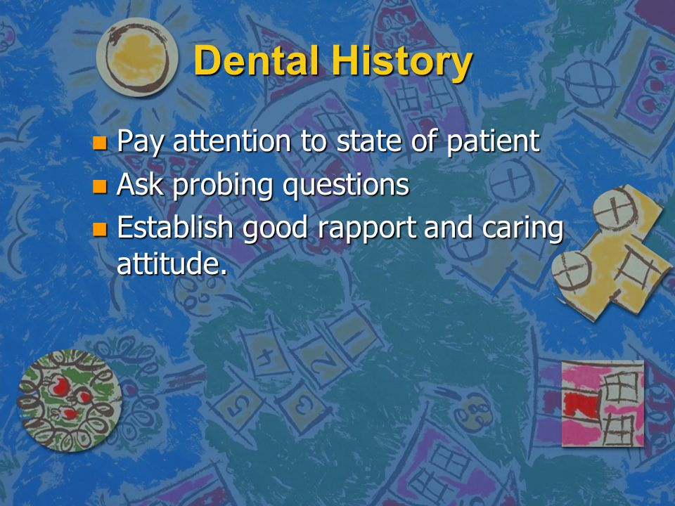 Dental History n Pay attention to state of patient n Ask probing questions n Establish good rapport and caring attitude.