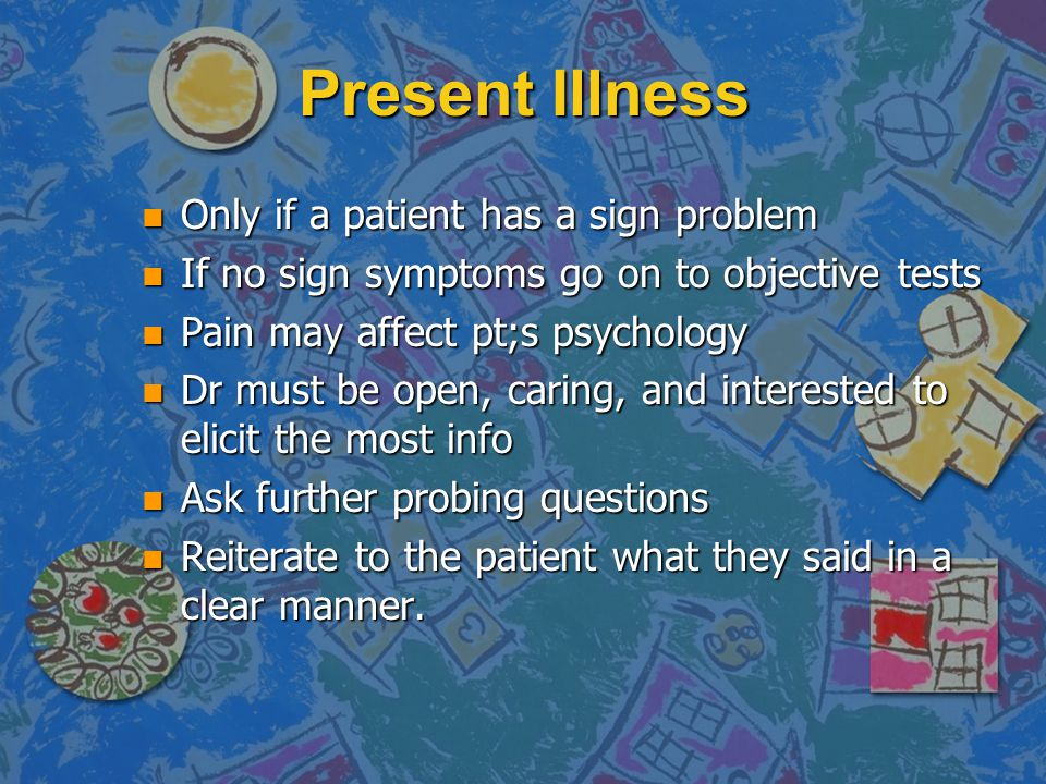 Present Illness n Only if a patient has a sign problem n If no sign symptoms go on to objective tests n Pain may affect pt;s psychology n Dr must be o