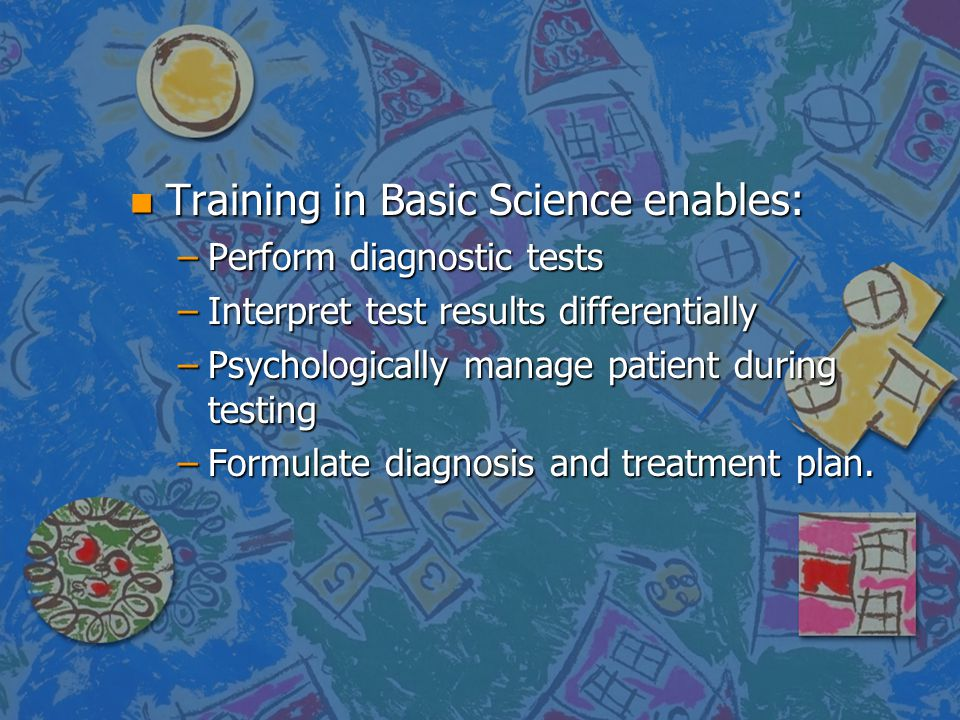 n Training in Basic Science enables: –Perform diagnostic tests –Interpret test results differentially –Psychologically manage patient during testing –
