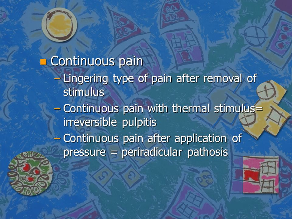 n Continuous pain –Lingering type of pain after removal of stimulus –Continuous pain with thermal stimulus= irreversible pulpitis –Continuous pain aft