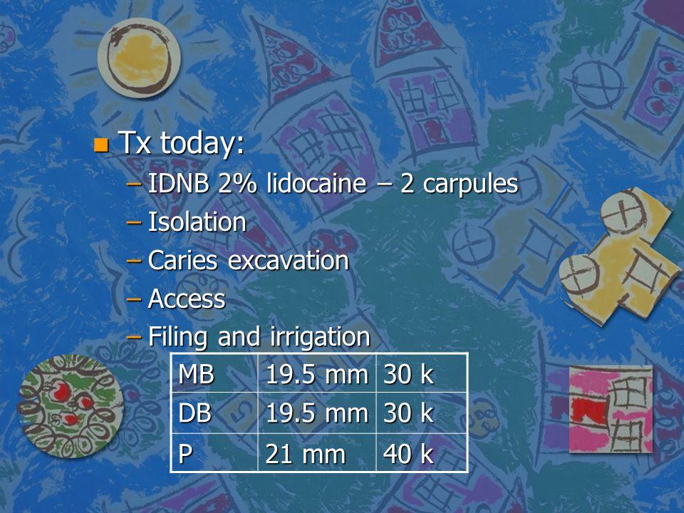 n Tx today: –IDNB 2% lidocaine – 2 carpules –Isolation –Caries excavation –Access –Filing and irrigation MB 19.5 mm 30 k DB 19.5 mm 30 k P 21 mm 40 k