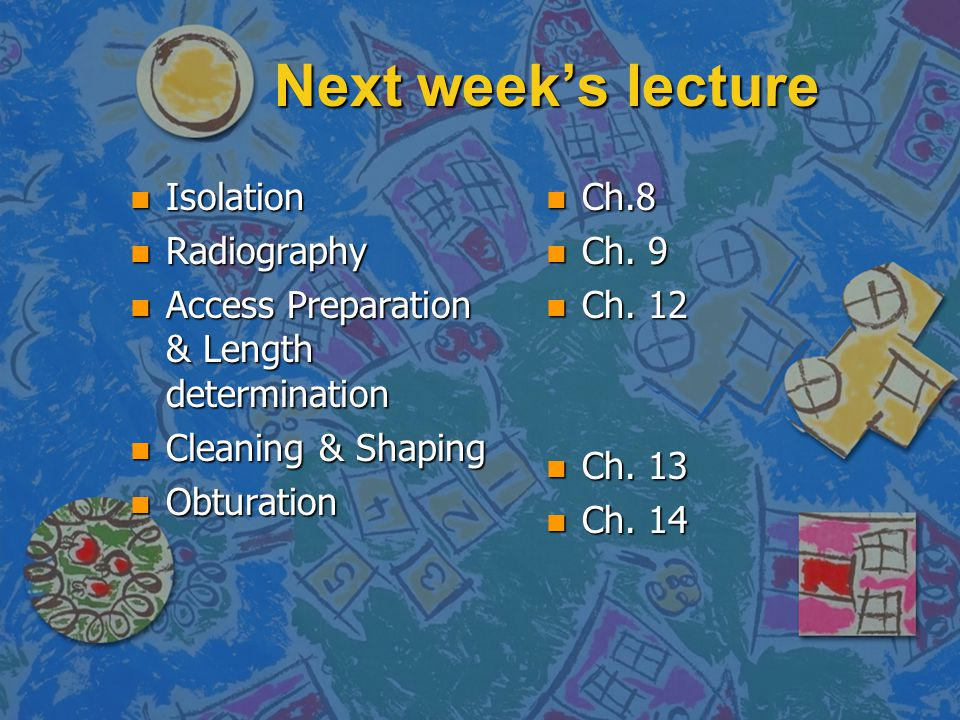 Next week's lecture n Isolation n Radiography n Access Preparation & Length determination n Cleaning & Shaping n Obturation n Ch.8 n Ch. 9 n Ch. 12 n