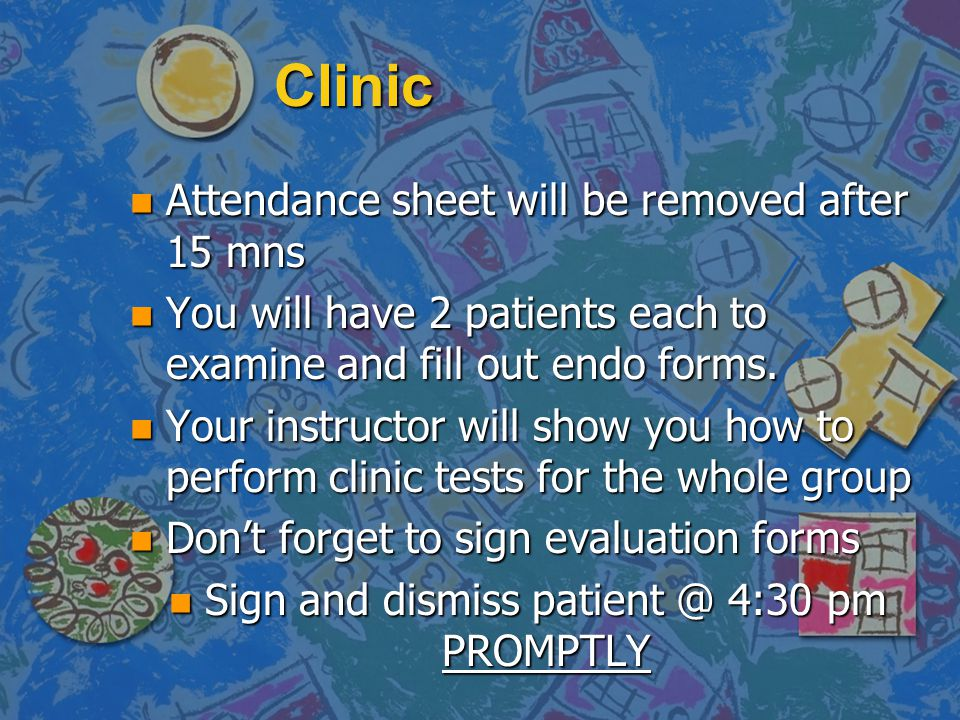 Clinic n Attendance sheet will be removed after 15 mns n You will have 2 patients each to examine and fill out endo forms. n Your instructor will show