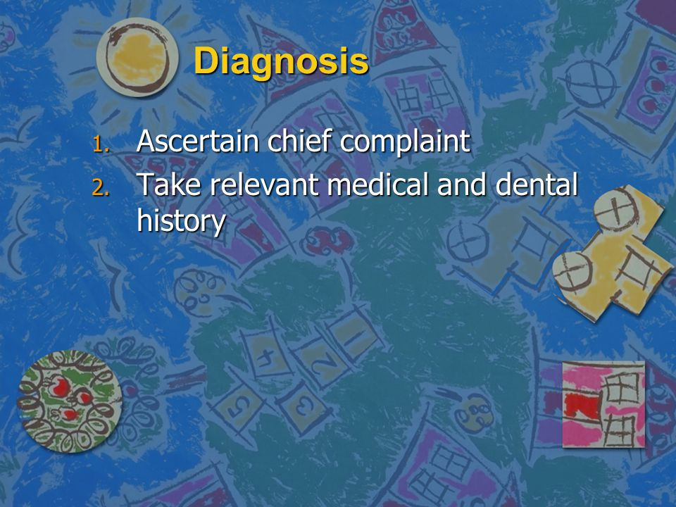 Diagnosis 1. Ascertain chief complaint 2. Take relevant medical and dental history