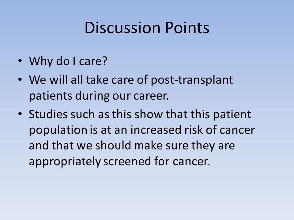 Discussion Points Why do I care? We will all take care of post-transplant patients during our career. Studies such as this show that this patient popu