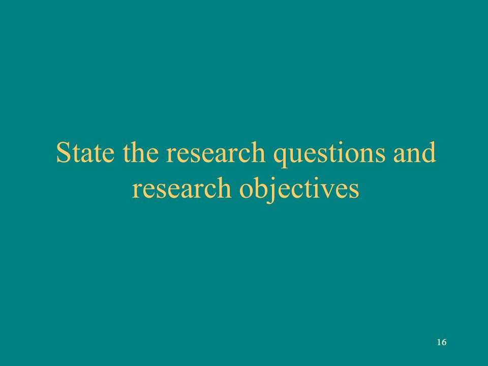 16 State the research questions and research objectives