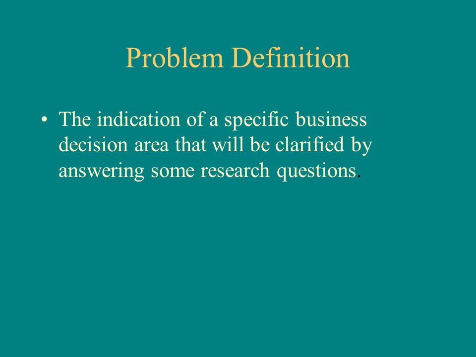Problem Definition The indication of a specific business decision area that will be clarified by answering some research questions.