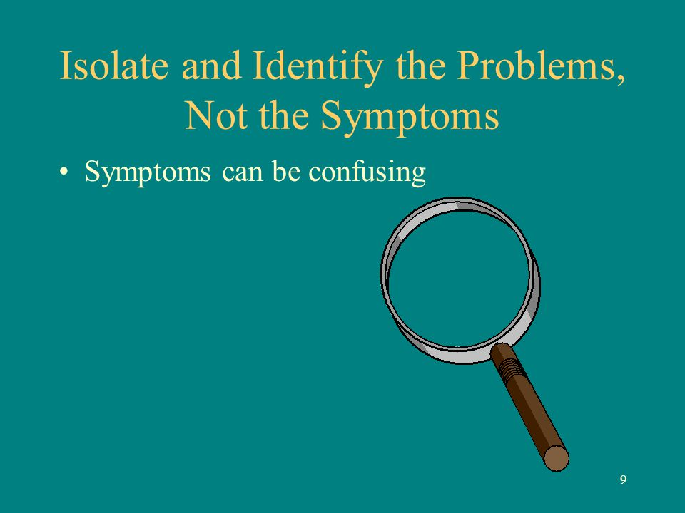 9 Isolate and Identify the Problems, Not the Symptoms Symptoms can be confusing