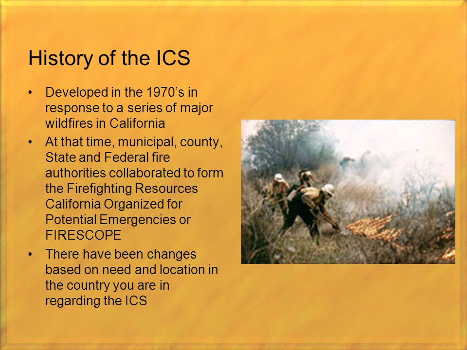 History of the ICS Developed in the 1970's in response to a series of major wildfires in California At that time, municipal, county, State and Federal