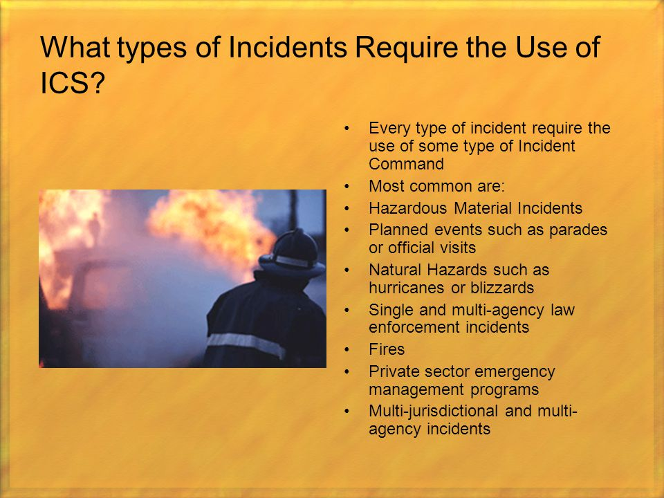 What types of Incidents Require the Use of ICS? Every type of incident require the use of some type of Incident Command Most common are: Hazardous Mat