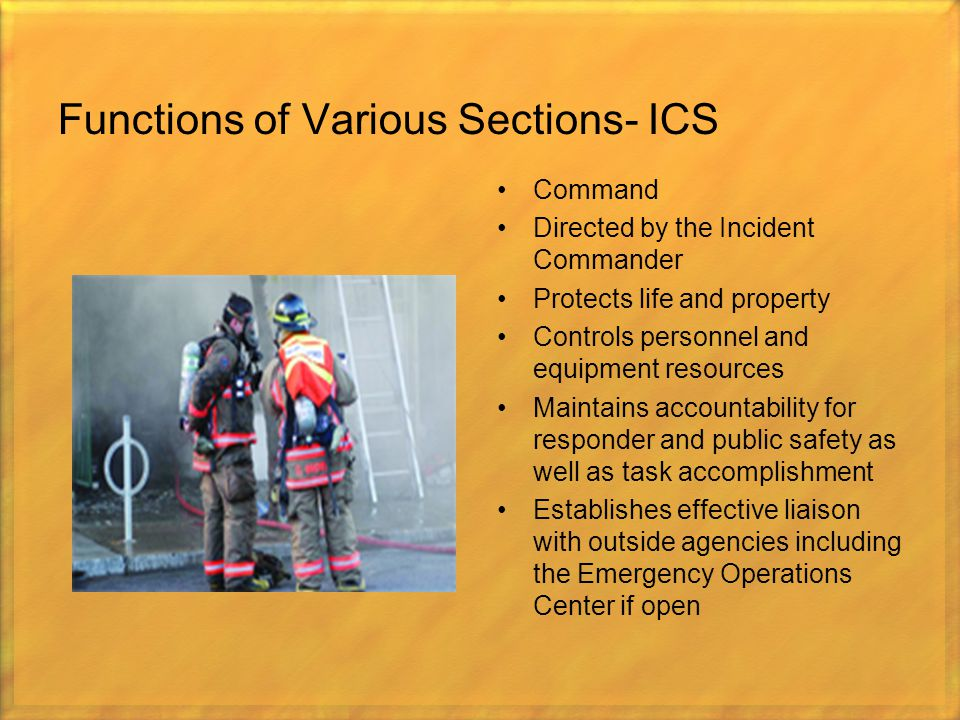 Functions of Various Sections- ICS Command Directed by the Incident Commander Protects life and property Controls personnel and equipment resources Ma