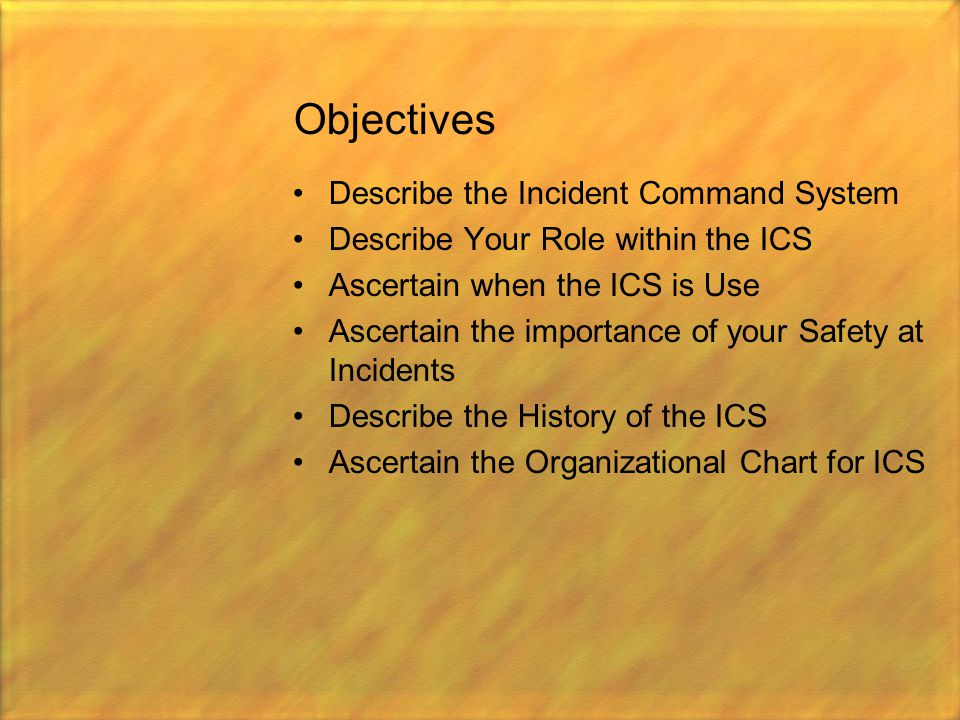 Objectives Describe the Incident Command System Describe Your Role within the ICS Ascertain when the ICS is Use Ascertain the importance of your Safet