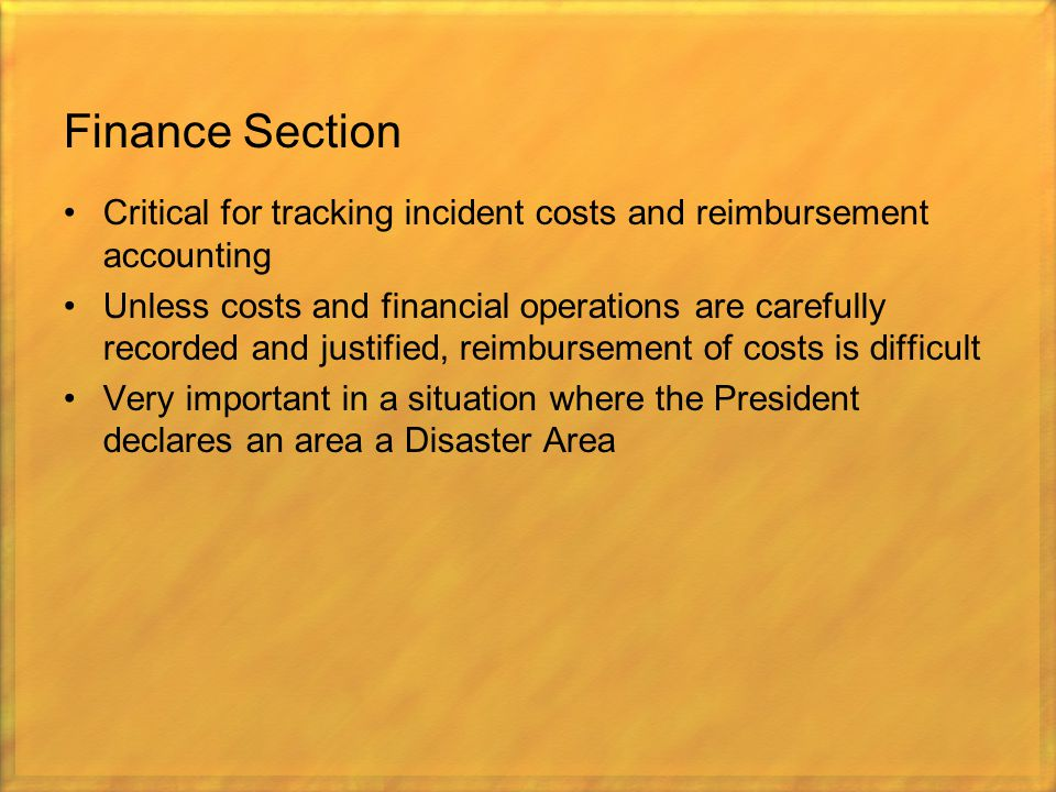 Finance Section Critical for tracking incident costs and reimbursement accounting Unless costs and financial operations are carefully recorded and jus
