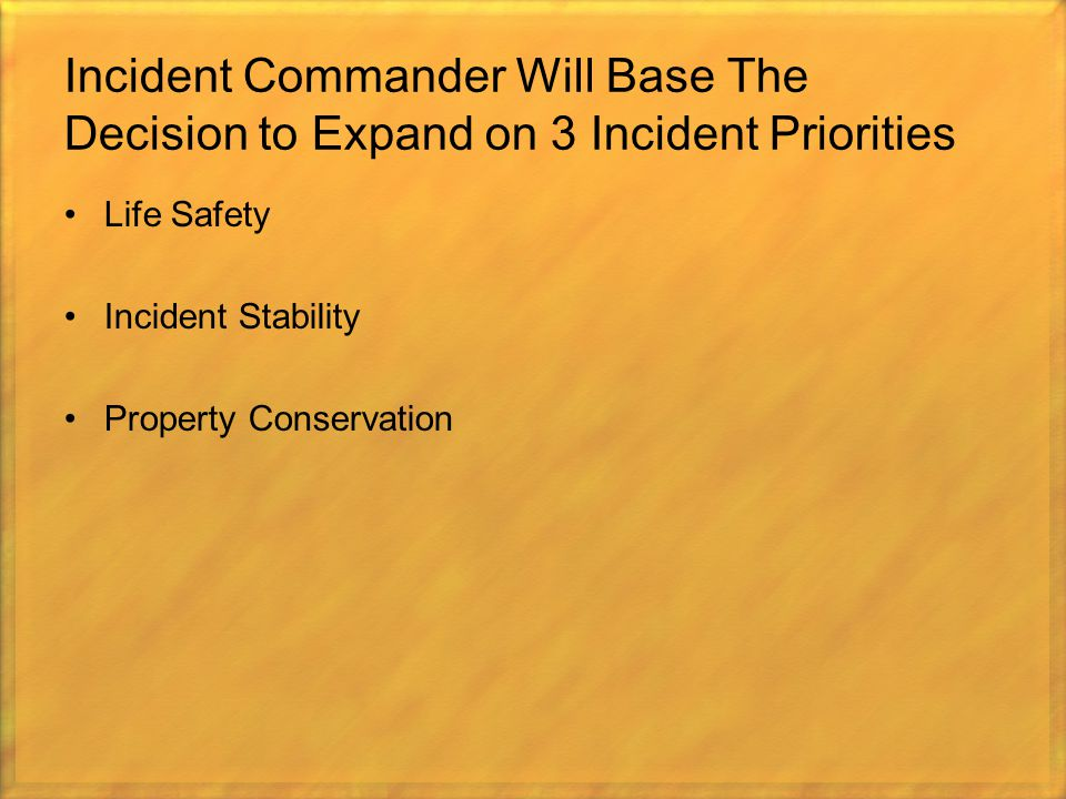 Incident Commander Will Base The Decision to Expand on 3 Incident Priorities Life Safety Incident Stability Property Conservation