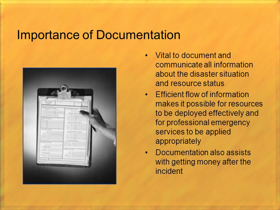 Importance of Documentation Vital to document and communicate all information about the disaster situation and resource status Efficient flow of infor