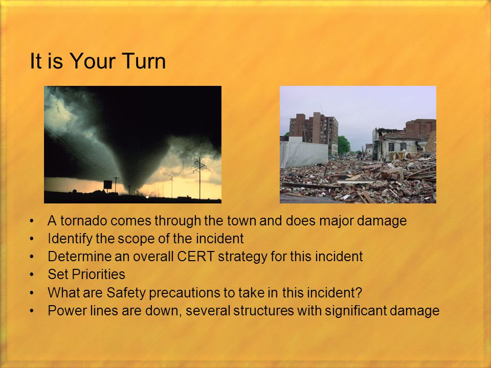 It is Your Turn A tornado comes through the town and does major damage Identify the scope of the incident Determine an overall CERT strategy for this