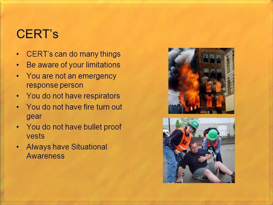 CERT's CERT's can do many things Be aware of your limitations You are not an emergency response person You do not have respirators You do not have fir
