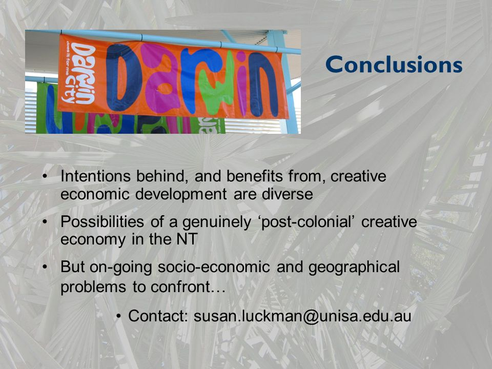 Conclusions Intentions behind, and benefits from, creative economic development are diverse Possibilities of a genuinely 'post-colonial' creative economy in the NT But on-going socio-economic and geographical problems to confront… Contact: susan.luckman@unisa.edu.au
