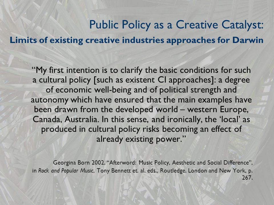 Public Policy as a Creative Catalyst: Limits of existing creative industries approaches for Darwin My first intention is to clarify the basic conditions for such a cultural policy [such as existent CI approaches]: a degree of economic well-being and of political strength and autonomy which have ensured that the main examples have been drawn from the developed world – western Europe, Canada, Australia.