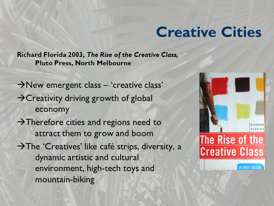 Richard Florida 2003, The Rise of the Creative Class, Pluto Press, North Melbourne  New emergent class – 'creative class'  Creativity driving growth of global economy  Therefore cities and regions need to attract them to grow and boom  The 'Creatives' like café strips, diversity, a dynamic artistic and cultural environment, high-tech toys and mountain-biking Creative Cities