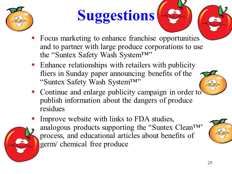 29 Suggestions  Focus marketing to enhance franchise opportunities and to partner with large produce corporations to use the Suntex Safety Wash System™  Enhance relationships with retailers with publicity fliers in Sunday paper announcing benefits of the Suntex Safety Wash System™  Continue and enlarge publicity campaign in order to publish information about the dangers of produce residues  Improve website with links to FDA studies, analogous products supporting the Suntex Clean™ process, and educational articles about benefits of germ/ chemical free produce