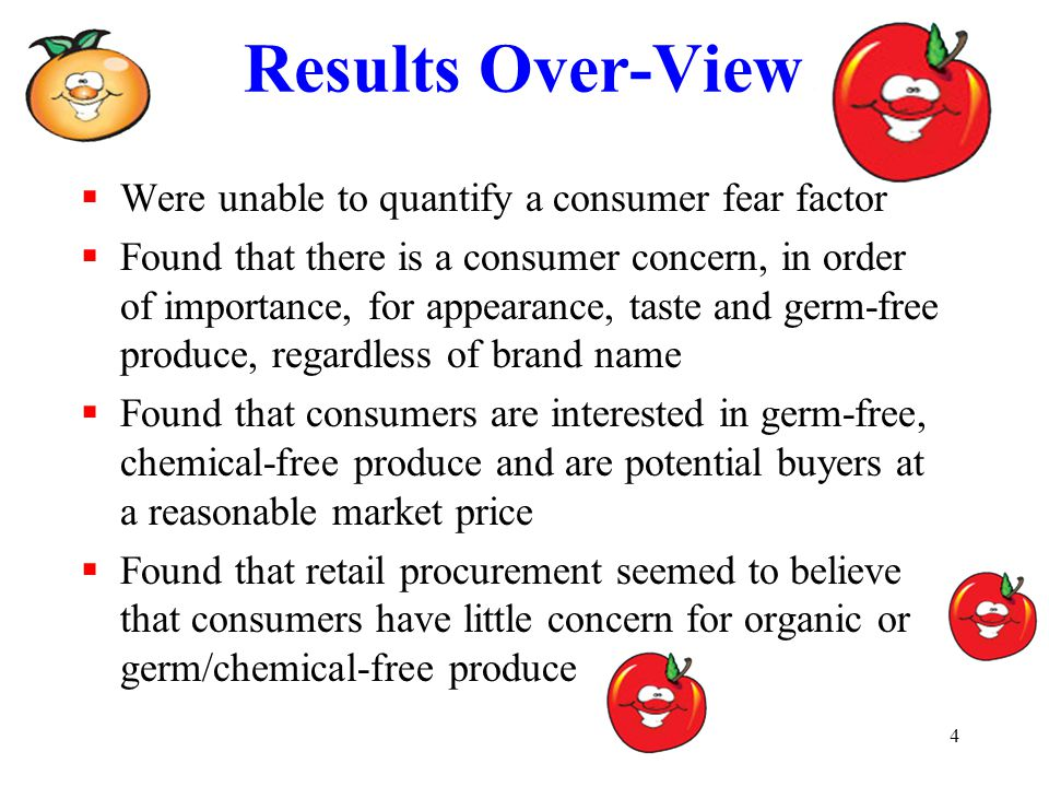 4 Results Over-View  Were unable to quantify a consumer fear factor  Found that there is a consumer concern, in order of importance, for appearance, taste and germ-free produce, regardless of brand name  Found that consumers are interested in germ-free, chemical-free produce and are potential buyers at a reasonable market price  Found that retail procurement seemed to believe that consumers have little concern for organic or germ/chemical-free produce