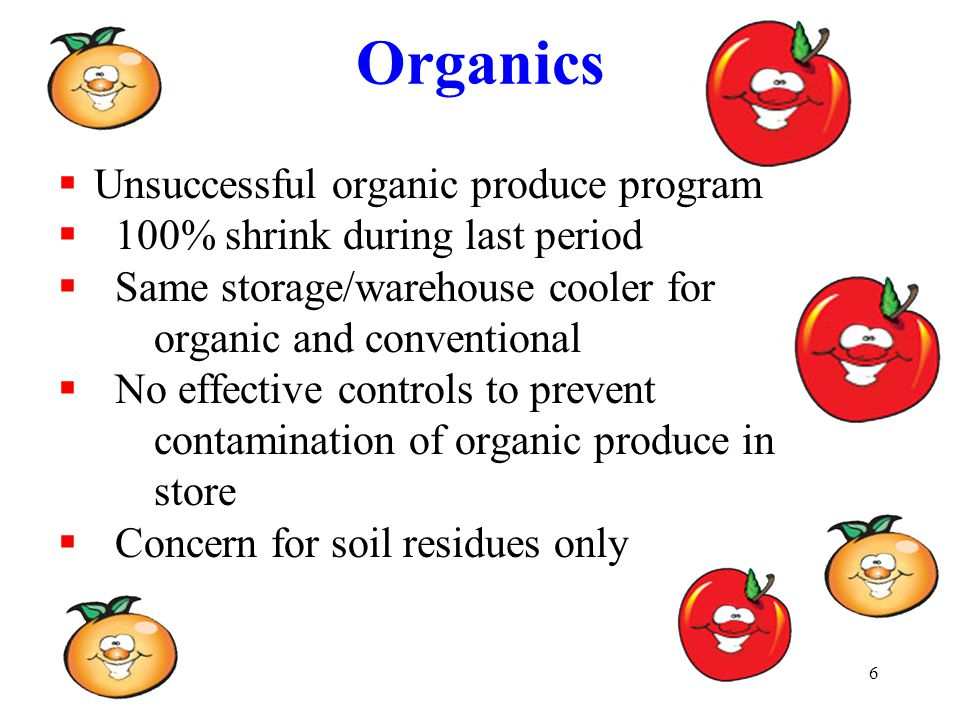 6 Organics  Unsuccessful organic produce program  100% shrink during last period  Same storage/warehouse cooler for organic and conventional  No effective controls to prevent contamination of organic produce in store  Concern for soil residues only