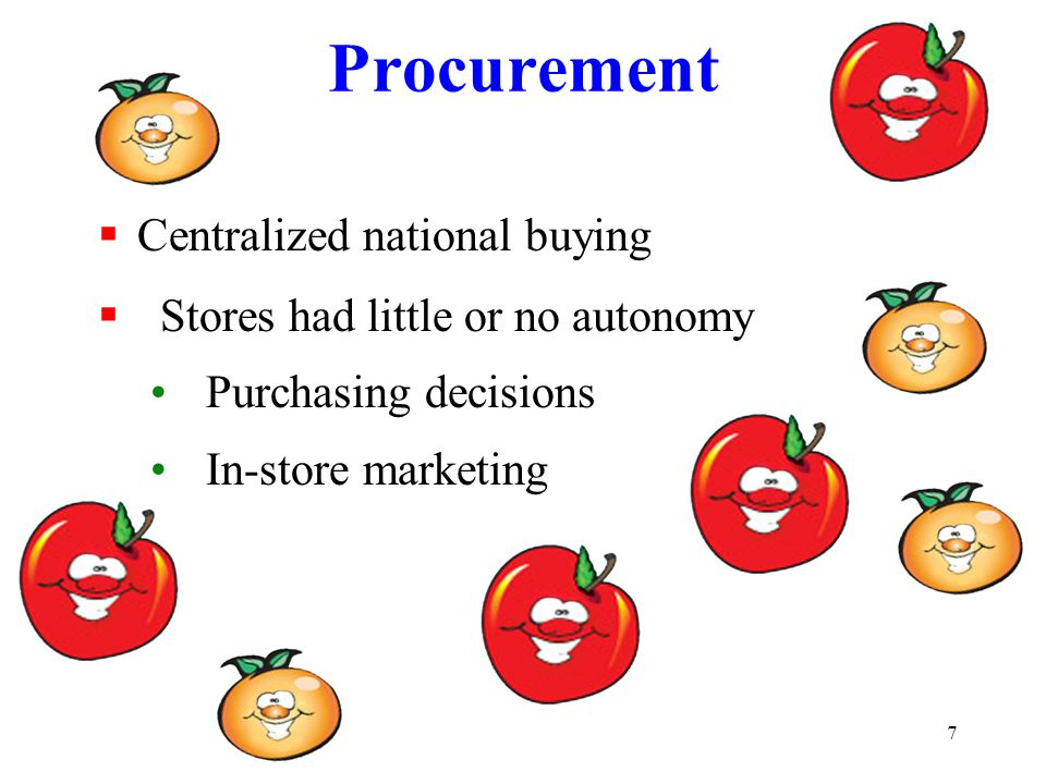 7 Procurement  Centralized national buying  Stores had little or no autonomy Purchasing decisions In-store marketing