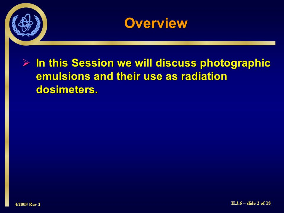 4/2003 Rev 2 II.3.6 – slide 3 of 18 A film badge is a passive dosimeter It can measure deep, eye and skin dose depending on the filtration used It can also indicate the energy of the radiation to which it was exposed Film Badge