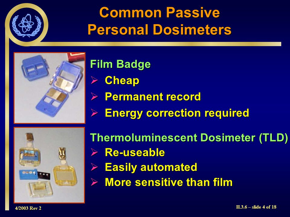 4/2003 Rev 2 II.3.6 – slide 5 of 18 Typical Processed Dosimetry Film  Film holder has many different absorbers (filters)  Differential reading and appropriate calibration allows assessment of radiation quality (type and energy) and dose