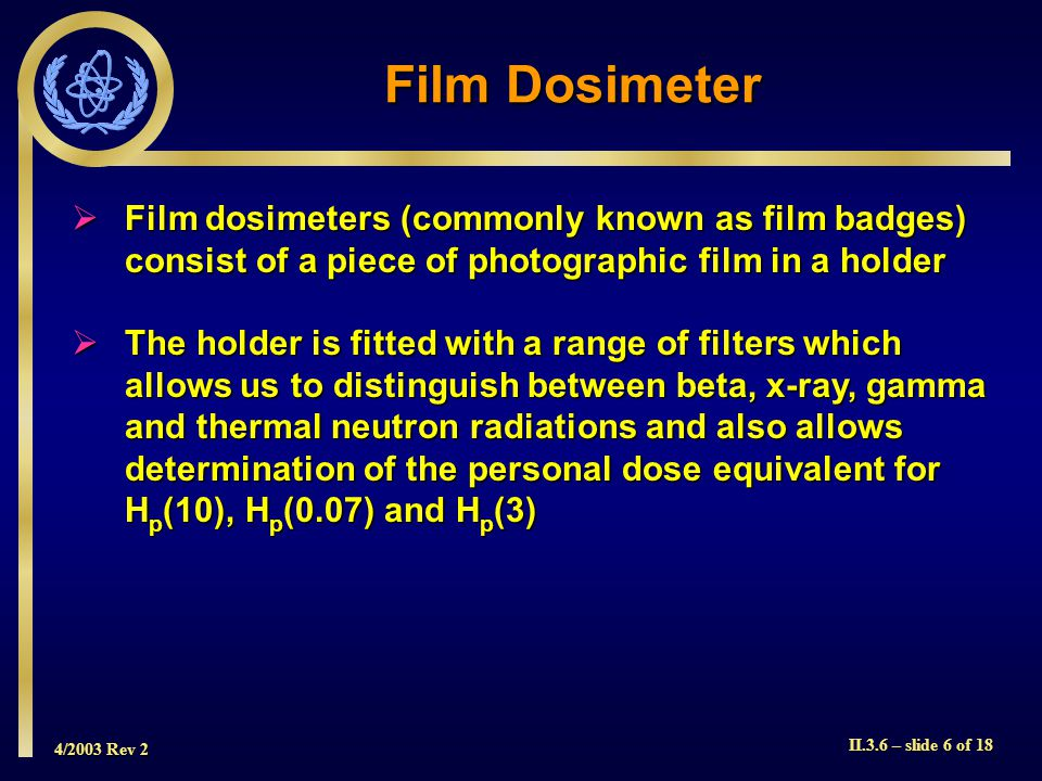 4/2003 Rev 2 II.3.6 – slide 7 of 18  By determining the degree of blackening (optical density) on the developed film and comparing it with calibrated films that have been exposed to known doses, it is possible to ascertain both the total dose received by the wearer and also the contribution to total dose by each type of radiation  The various filters used in film badges to ascertain whole body H p (10), skin H p (0.07) and eye H p (3) doses are shown in the following Figure and Table Film Dosimeter